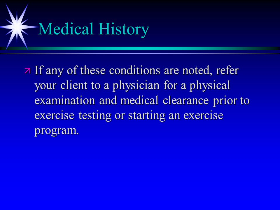 Medical History ä If any of these conditions are noted, refer your client to a physician for a physical examination and medical clearance prior to exercise testing or starting an exercise program.