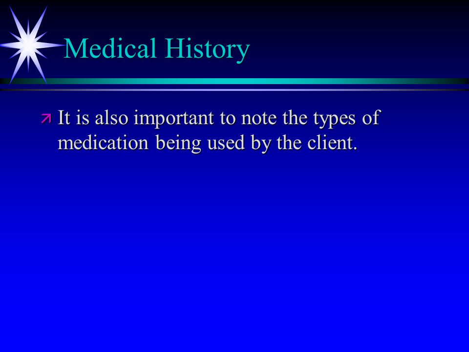 Medical History ä It is also important to note the types of medication being used by the client.