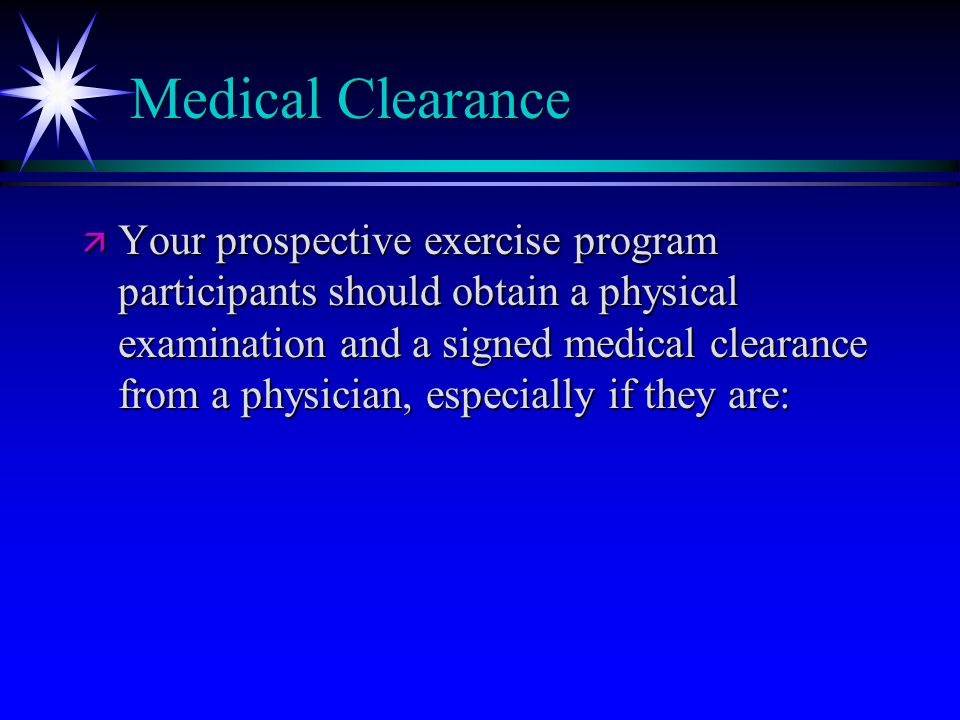 Medical Clearance ä Your prospective exercise program participants should obtain a physical examination and a signed medical clearance from a physician, especially if they are: