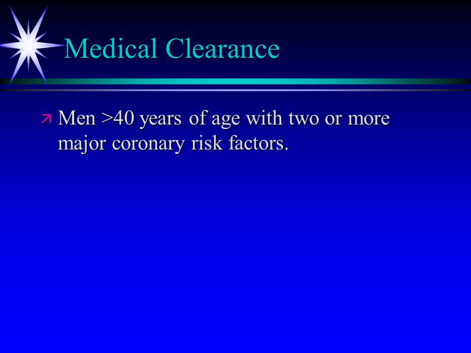 Medical Clearance ä Men >40 years of age with two or more major coronary risk factors.