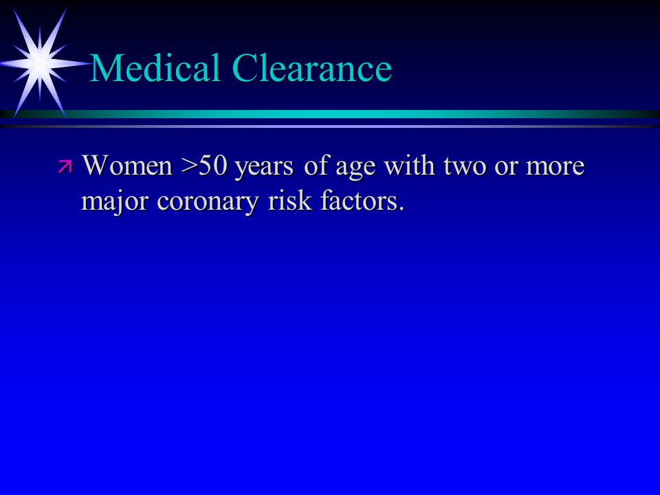 Medical Clearance ä Women >50 years of age with two or more major coronary risk factors.