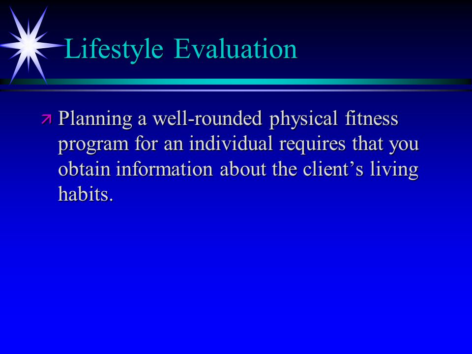 Lifestyle Evaluation ä Planning a well-rounded physical fitness program for an individual requires that you obtain information about the client's living habits.
