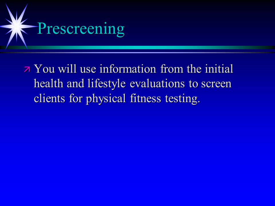 Prescreening ä You will use information from the initial health and lifestyle evaluations to screen clients for physical fitness testing.