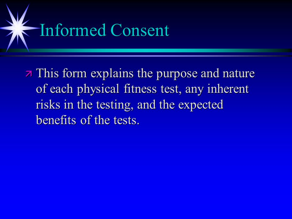 Informed Consent ä This form explains the purpose and nature of each physical fitness test, any inherent risks in the testing, and the expected benefits of the tests.