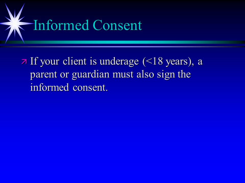 Informed Consent ä If your client is underage (<18 years), a parent or guardian must also sign the informed consent.