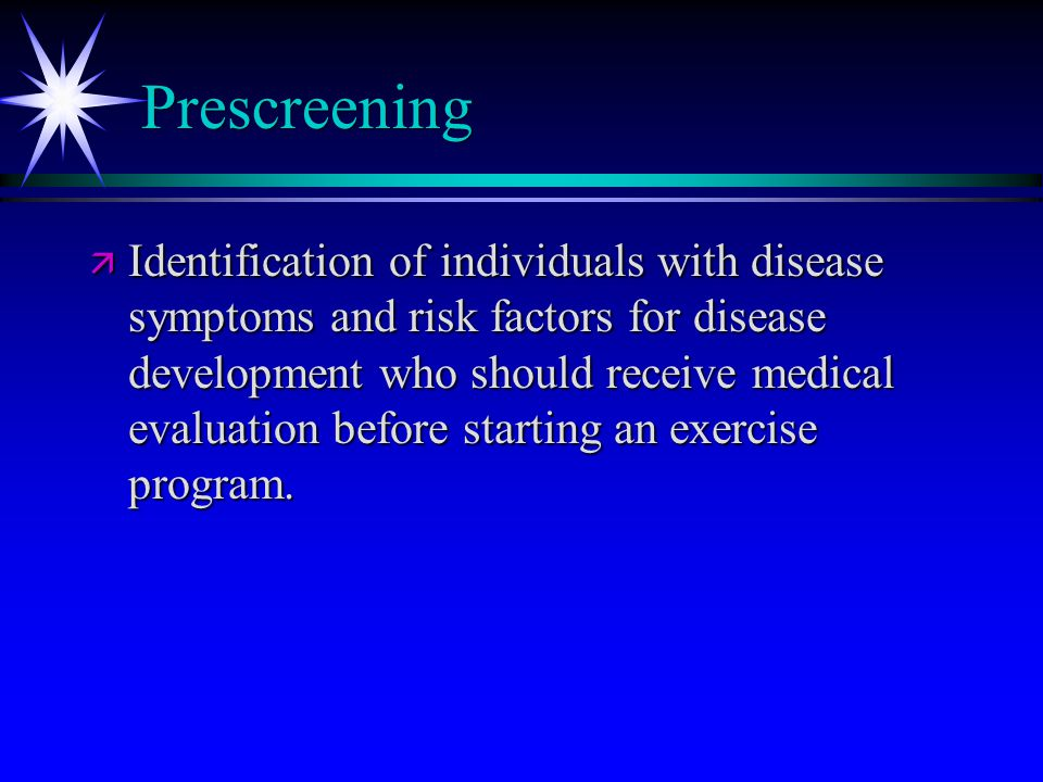 Prescreening ä Identification of individuals with disease symptoms and risk factors for disease development who should receive medical evaluation before starting an exercise program.