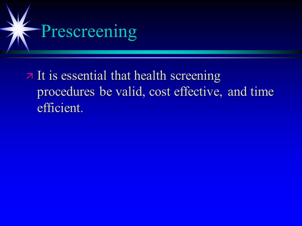 Prescreening ä It is essential that health screening procedures be valid, cost effective, and time efficient.