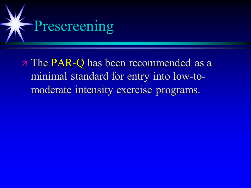 Prescreening ä The PAR-Q has been recommended as a minimal standard for entry into low-to- moderate intensity exercise programs.