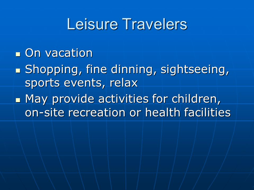 Leisure Travelers On vacation On vacation Shopping, fine dinning, sightseeing, sports events, relax Shopping, fine dinning, sightseeing, sports events, relax May provide activities for children, on-site recreation or health facilities May provide activities for children, on-site recreation or health facilities