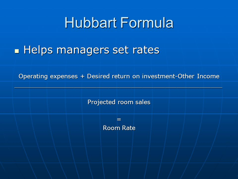 Hubbart Formula Helps managers set rates Helps managers set rates Operating expenses + Desired return on investment-Other Income _______________________________________________________ Projected room sales = Room Rate
