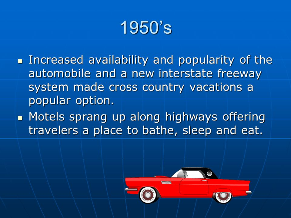 1950's Increased availability and popularity of the automobile and a new interstate freeway system made cross country vacations a popular option.