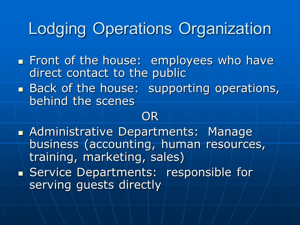 Lodging Operations Organization Front of the house: employees who have direct contact to the public Front of the house: employees who have direct contact to the public Back of the house: supporting operations, behind the scenes Back of the house: supporting operations, behind the scenesOR Administrative Departments: Manage business (accounting, human resources, training, marketing, sales) Administrative Departments: Manage business (accounting, human resources, training, marketing, sales) Service Departments: responsible for serving guests directly Service Departments: responsible for serving guests directly