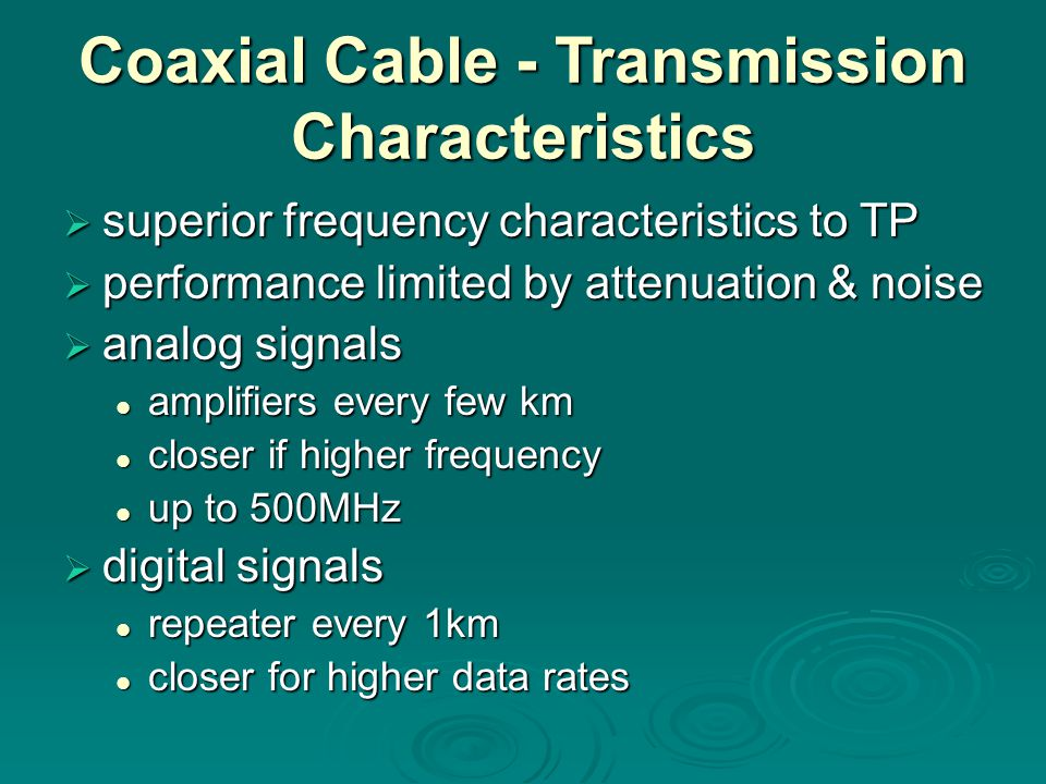 Coaxial Cable - Transmission Characteristics  superior frequency characteristics to TP  performance limited by attenuation & noise  analog signals amplifiers every few km amplifiers every few km closer if higher frequency closer if higher frequency up to 500MHz up to 500MHz  digital signals repeater every 1km repeater every 1km closer for higher data rates closer for higher data rates