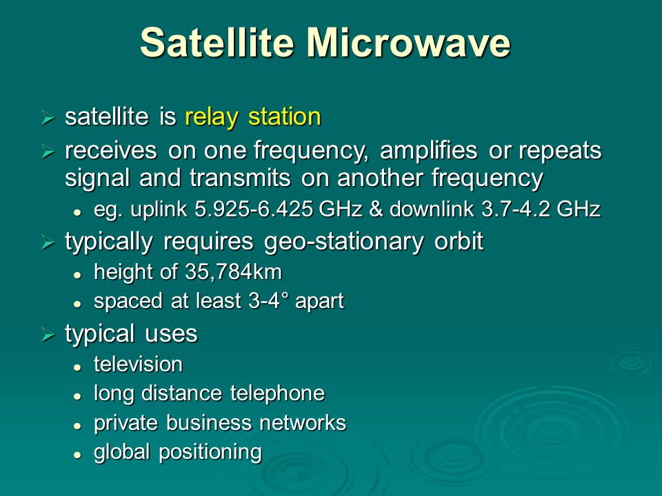 Satellite Microwave  satellite is relay station  receives on one frequency, amplifies or repeats signal and transmits on another frequency eg.