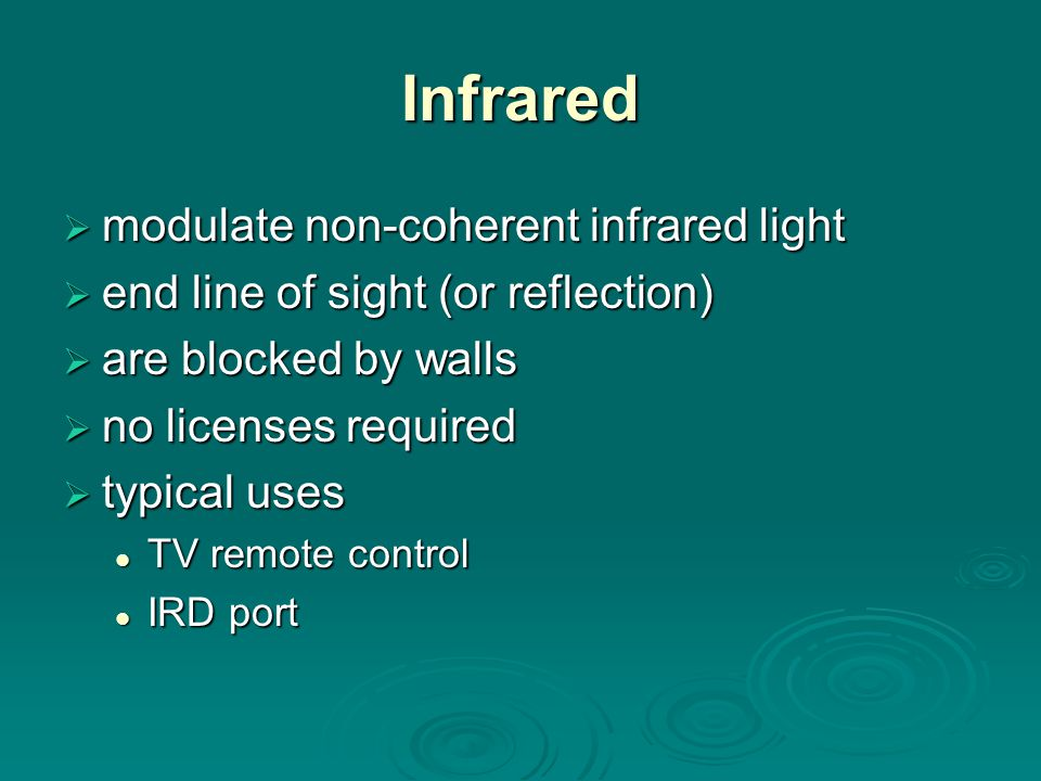 Infrared  modulate non-coherent infrared light  end line of sight (or reflection)  are blocked by walls  no licenses required  typical uses TV remote control TV remote control IRD port IRD port