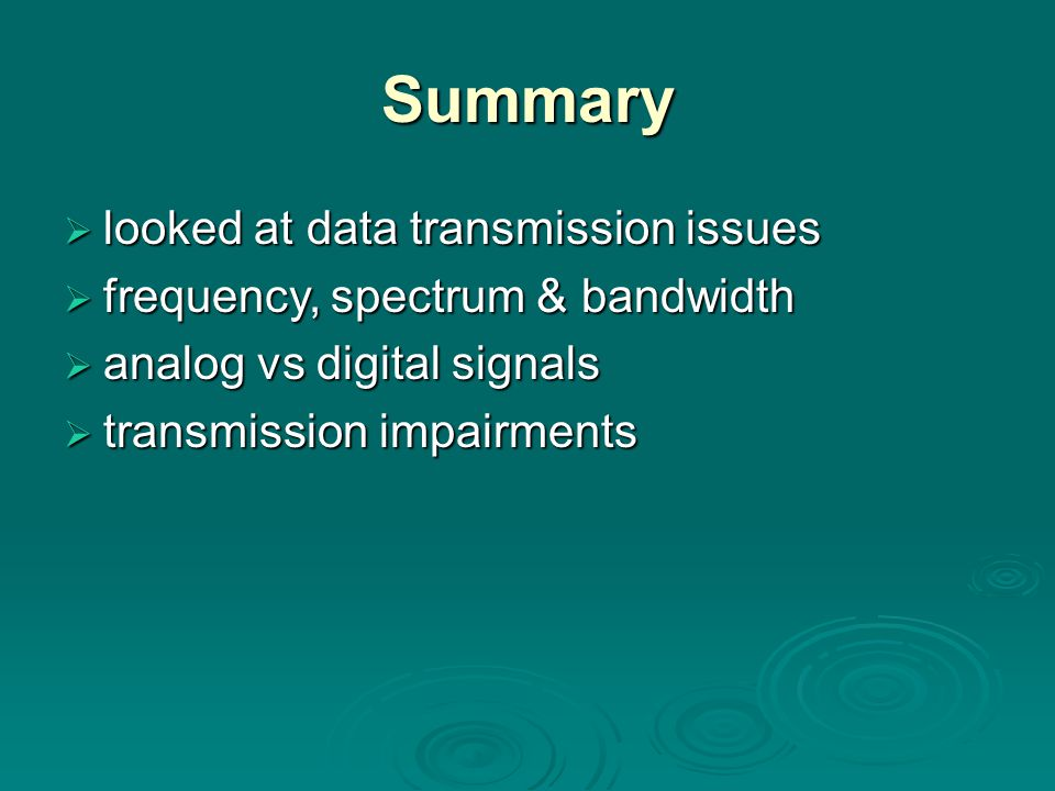 Summary  looked at data transmission issues  frequency, spectrum & bandwidth  analog vs digital signals  transmission impairments