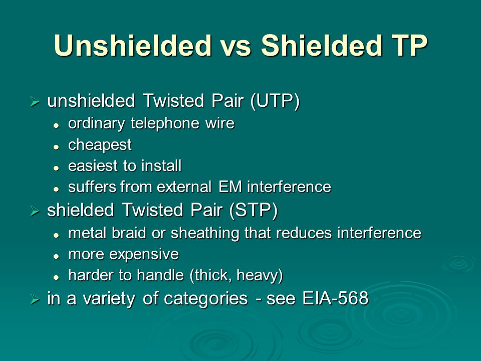 Unshielded vs Shielded TP  unshielded Twisted Pair (UTP) ordinary telephone wire ordinary telephone wire cheapest cheapest easiest to install easiest to install suffers from external EM interference suffers from external EM interference  shielded Twisted Pair (STP) metal braid or sheathing that reduces interference metal braid or sheathing that reduces interference more expensive more expensive harder to handle (thick, heavy) harder to handle (thick, heavy)  in a variety of categories - see EIA-568