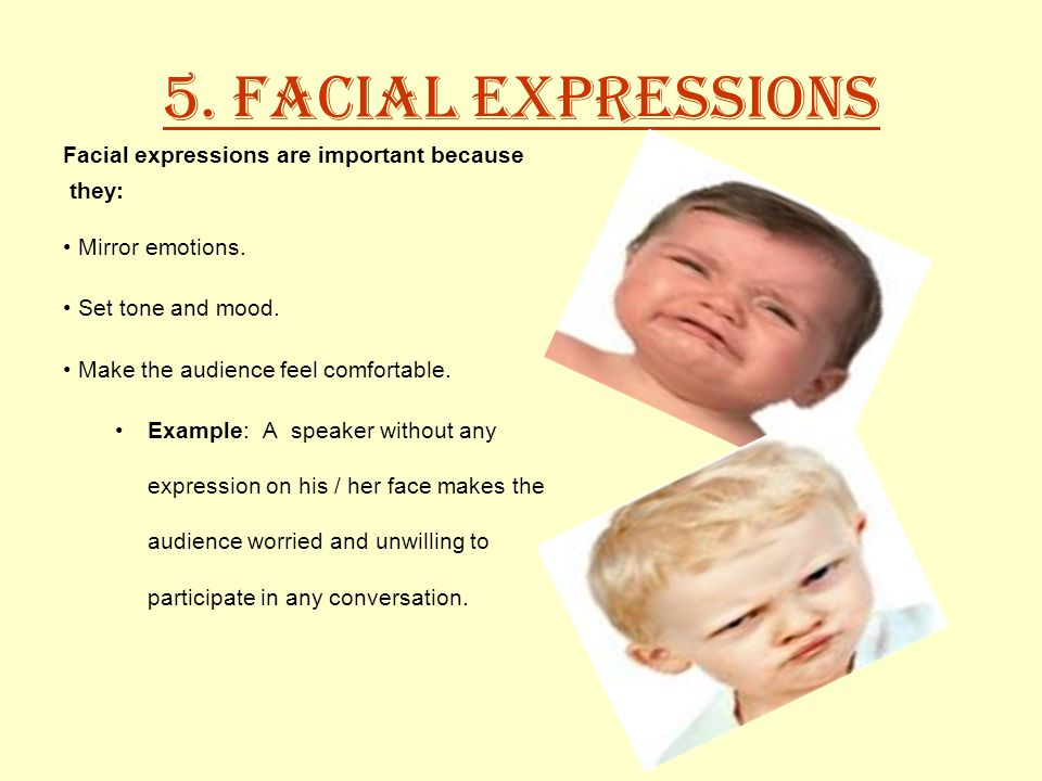 5. Facial Expressions Facial expressions are important because they: Mirror emotions.