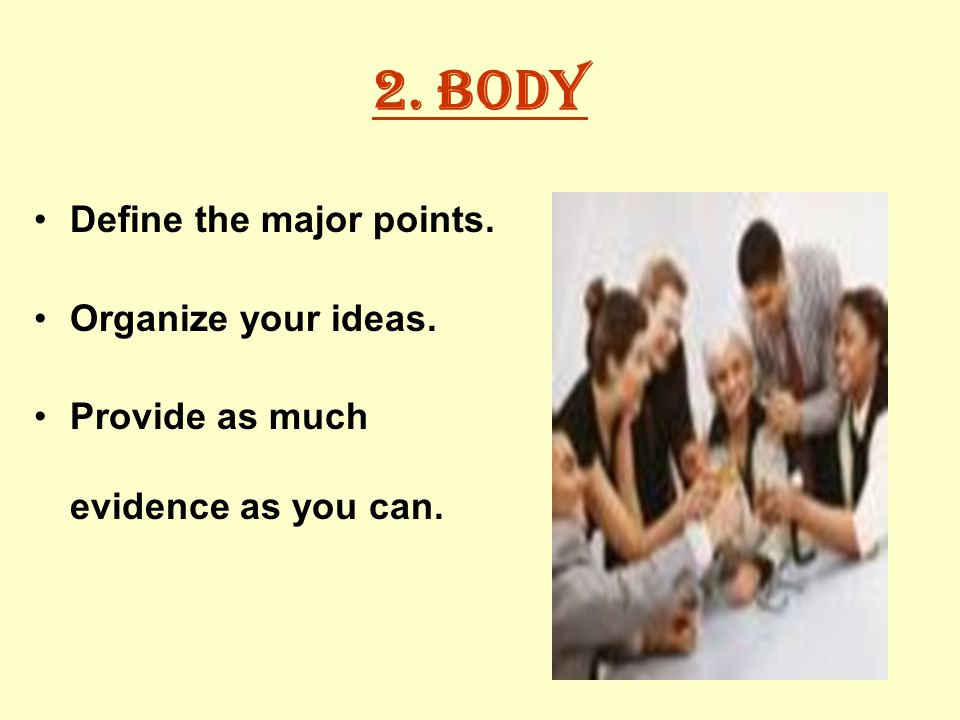 2. Body Define the major points. Organize your ideas. Provide as much evidence as you can.