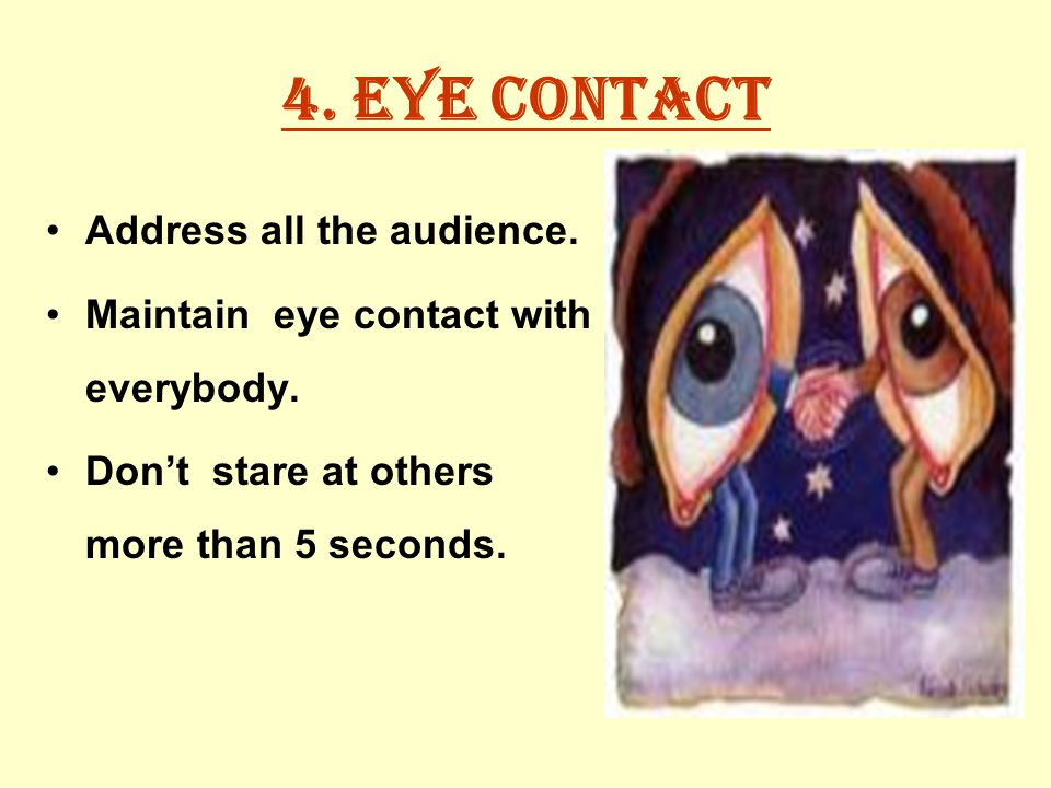 4. Eye contact Address all the audience. Maintain eye contact with everybody.