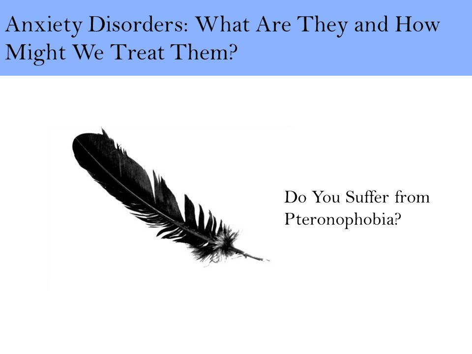 Anxiety Disorders: What Are They and How Might We Treat Them Do You Suffer from Pteronophobia