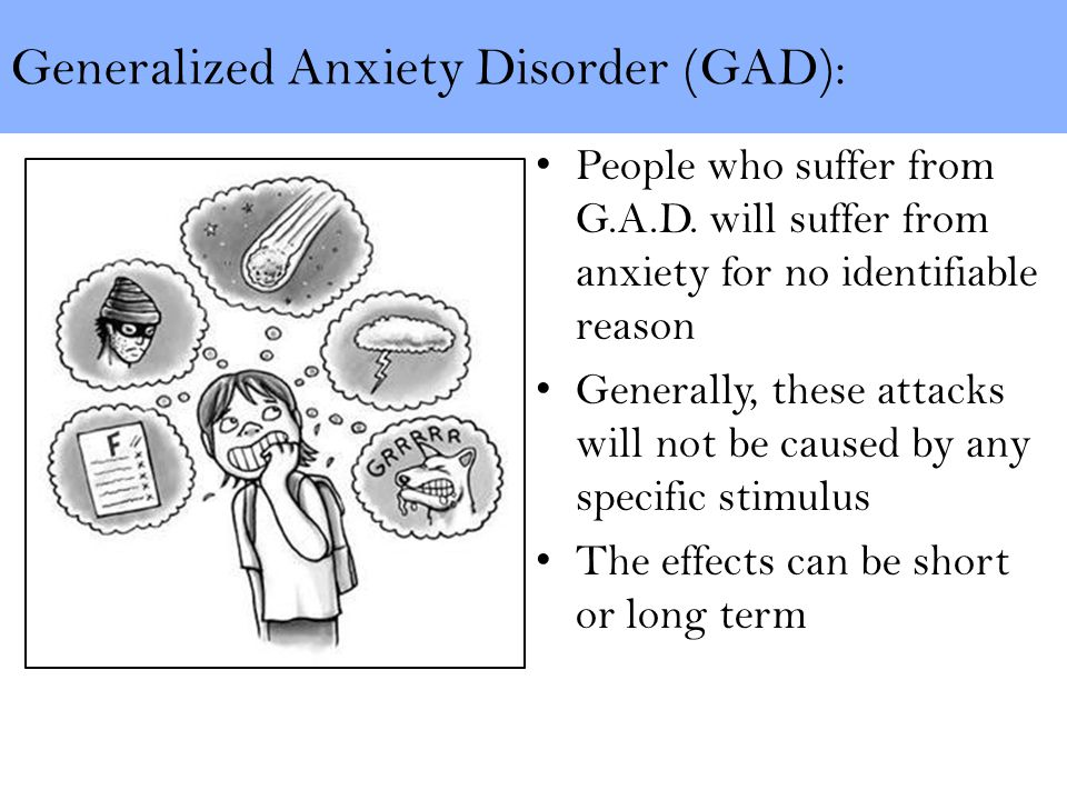 Generalized Anxiety Disorder (GAD): People who suffer from G.A.D.