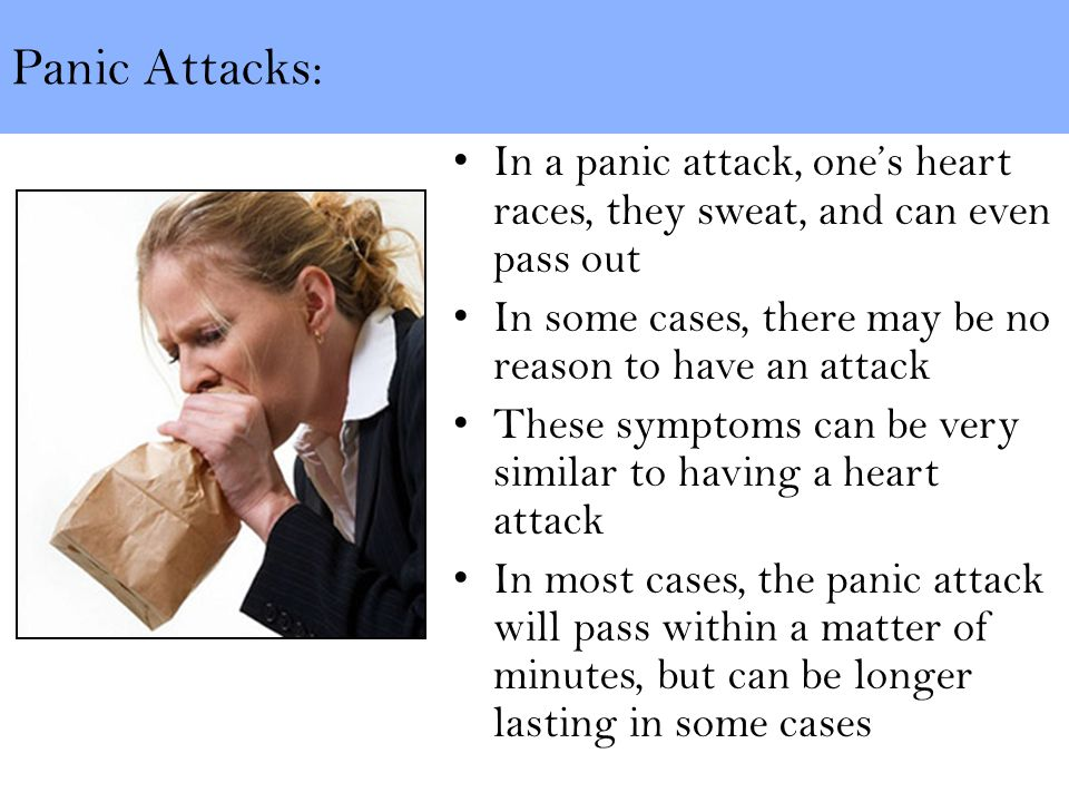 Panic Attacks: In a panic attack, one's heart races, they sweat, and can even pass out In some cases, there may be no reason to have an attack These symptoms can be very similar to having a heart attack In most cases, the panic attack will pass within a matter of minutes, but can be longer lasting in some cases