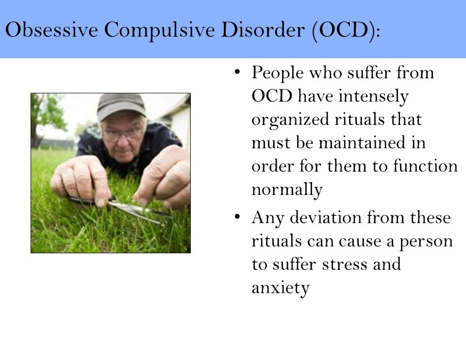 Obsessive Compulsive Disorder (OCD): People who suffer from OCD have intensely organized rituals that must be maintained in order for them to function normally Any deviation from these rituals can cause a person to suffer stress and anxiety