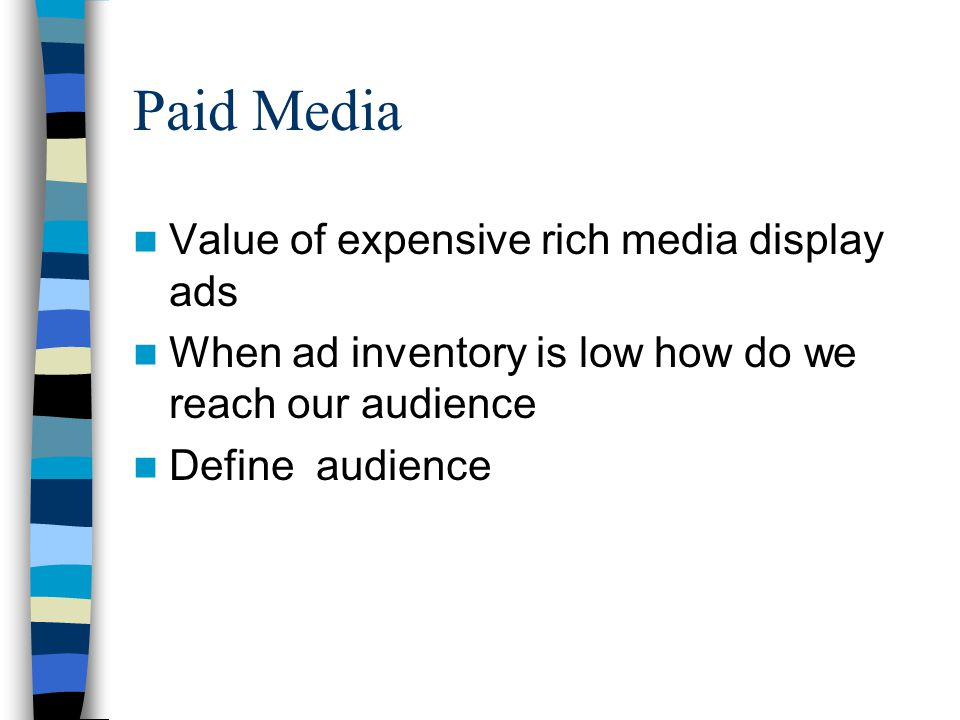 Paid Media Value of expensive rich media display ads When ad inventory is low how do we reach our audience Define audience