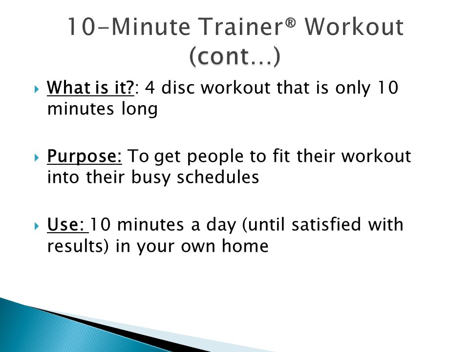  What is it : 4 disc workout that is only 10 minutes long  Purpose: To get people to fit their workout into their busy schedules  Use: 10 minutes a day (until satisfied with results) in your own home