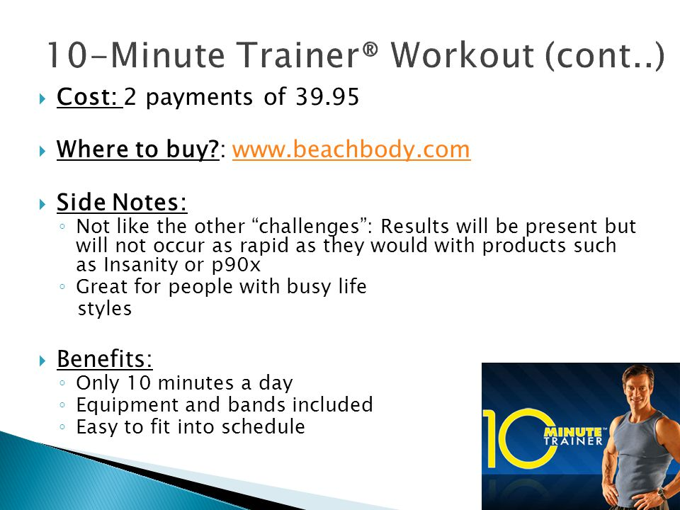  Cost: 2 payments of  Where to buy :    Side Notes: ◦ Not like the other challenges : Results will be present but will not occur as rapid as they would with products such as Insanity or p90x ◦ Great for people with busy life styles  Benefits: ◦ Only 10 minutes a day ◦ Equipment and bands included ◦ Easy to fit into schedule