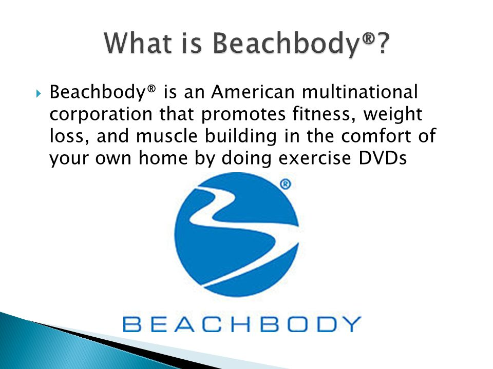  Beachbody® is an American multinational corporation that promotes fitness, weight loss, and muscle building in the comfort of your own home by doing exercise DVDs