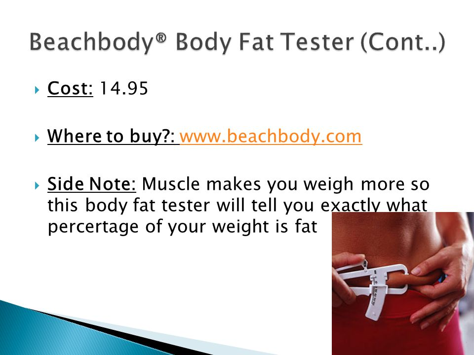  Cost:  Where to buy :    Side Note: Muscle makes you weigh more so this body fat tester will tell you exactly what percertage of your weight is fat