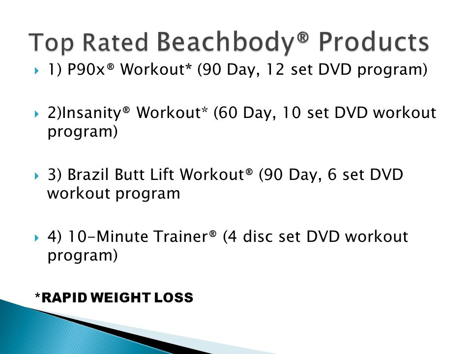  1) P90x® Workout* (90 Day, 12 set DVD program)  2)Insanity® Workout* (60 Day, 10 set DVD workout program)  3) Brazil Butt Lift Workout® (90 Day, 6 set DVD workout program  4) 10-Minute Trainer® (4 disc set DVD workout program) *RAPID WEIGHT LOSS