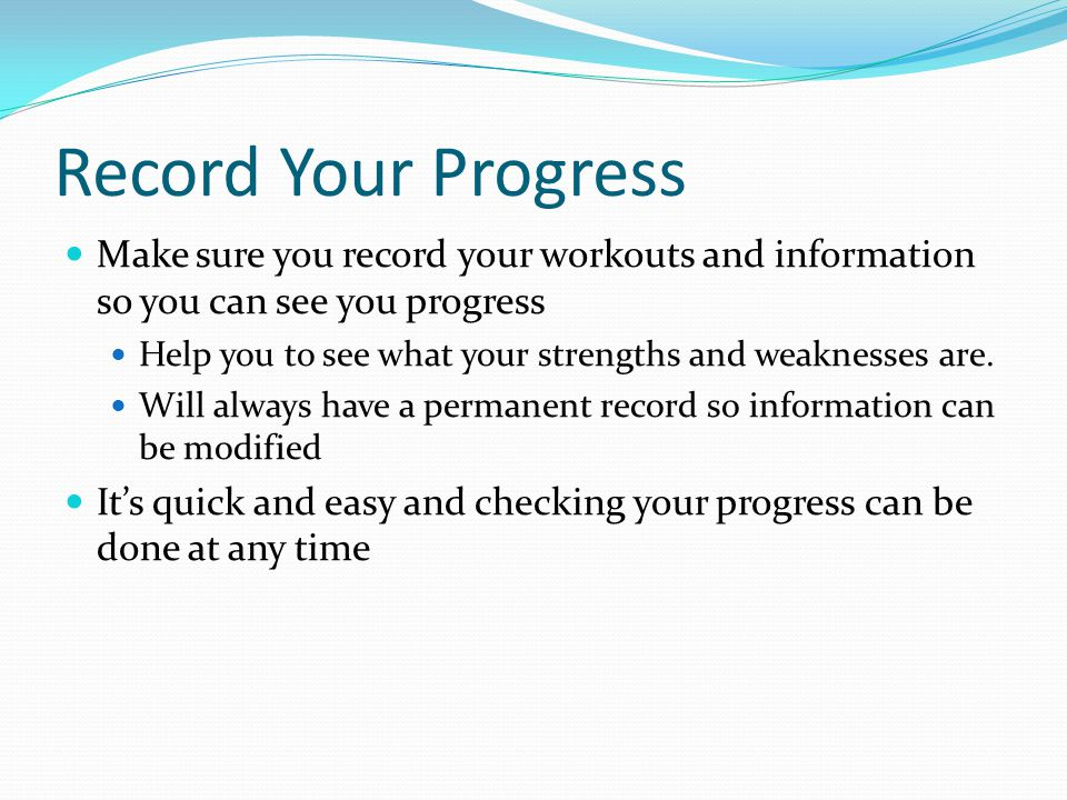 Record Your Progress Make sure you record your workouts and information so you can see you progress Help you to see what your strengths and weaknesses are.