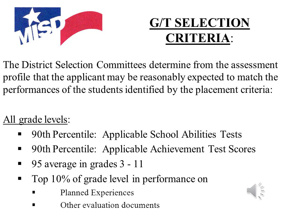 The student's scores throughout the identification process shall present a continuum of evidence that the student's complete performance can be reasonably expected to match the performances of students already identified beginning with the  Top 10% of grade performance ( grades 3-11)  Advanced level performance on state assessments (grades 3 – 11)  Advanced level performance on Planned Experiences (K)  Recommendation from the campus staff (grades 1-2)