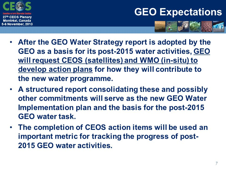 27 th CEOS Plenary Montréal, Canada 5-6 November, 2013 After the GEO Water Strategy report is adopted by the GEO as a basis for its post-2015 water activities, GEO will request CEOS (satellites) and WMO (in-situ) to develop action plans for how they will contribute to the new water programme.