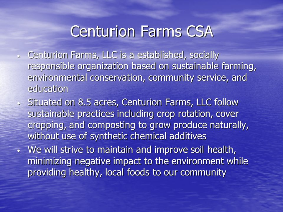 Centurion Farms CSA Centurion Farms, LLC is a established, socially responsible organization based on sustainable farming, environmental conservation, community service, and education Centurion Farms, LLC is a established, socially responsible organization based on sustainable farming, environmental conservation, community service, and education Situated on 8.5 acres, Centurion Farms, LLC follow sustainable practices including crop rotation, cover cropping, and composting to grow produce naturally, without use of synthetic chemical additives Situated on 8.5 acres, Centurion Farms, LLC follow sustainable practices including crop rotation, cover cropping, and composting to grow produce naturally, without use of synthetic chemical additives We will strive to maintain and improve soil health, minimizing negative impact to the environment while providing healthy, local foods to our community We will strive to maintain and improve soil health, minimizing negative impact to the environment while providing healthy, local foods to our community