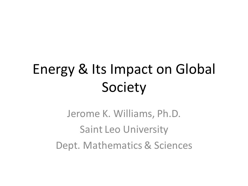 Energy & Its Impact on Global Society Jerome K. Williams, Ph.D.