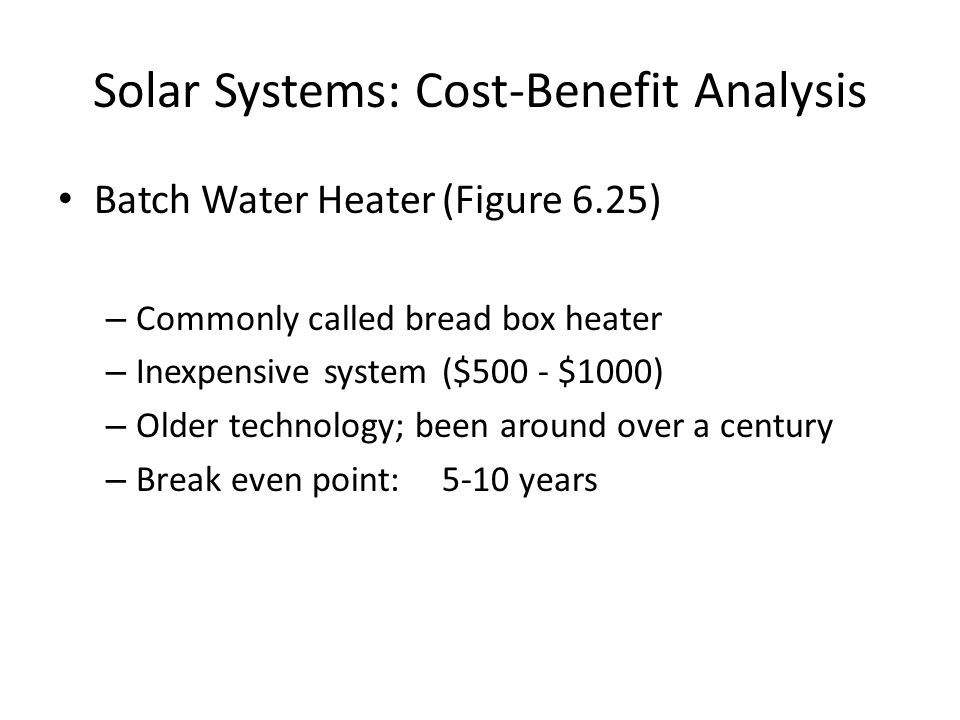 Batch Water Heater(Figure 6.25) – Commonly called bread box heater – Inexpensive system($500 - $1000) – Older technology; been around over a century – Break even point: 5-10 years