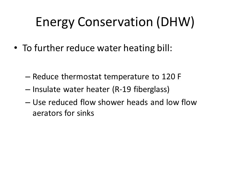 Energy Conservation (DHW) To further reduce water heating bill: – Reduce thermostat temperature to 120 F – Insulate water heater (R-19 fiberglass) – Use reduced flow shower heads and low flow aerators for sinks