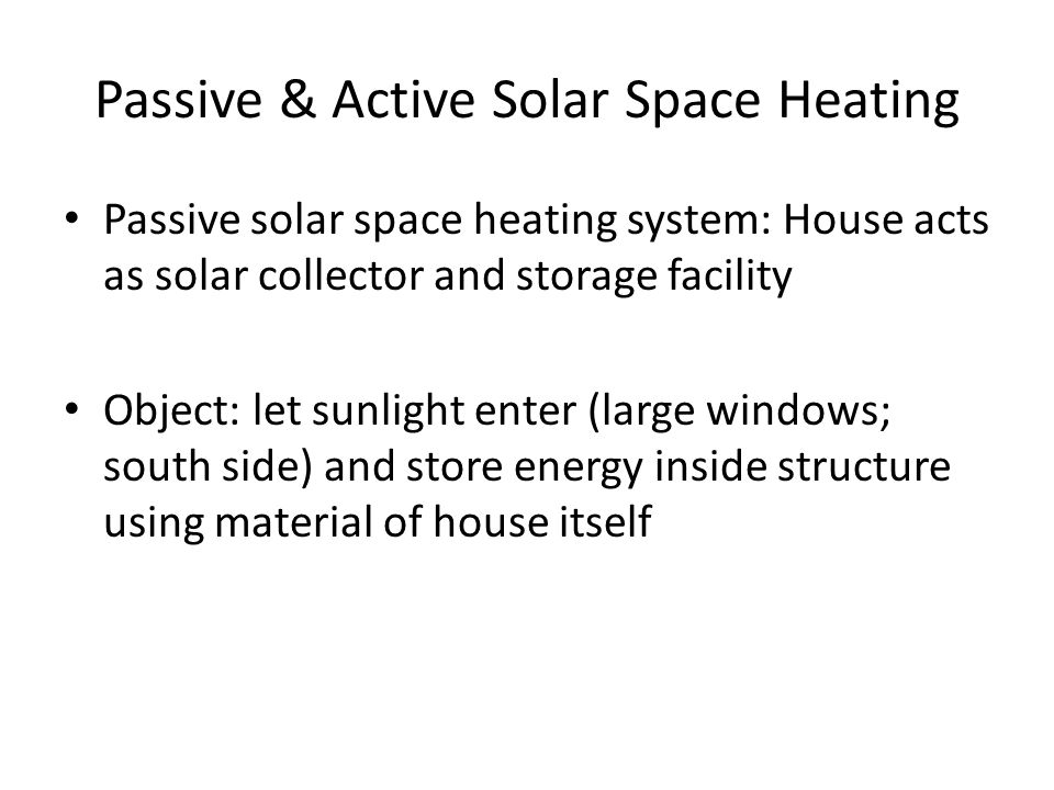 Passive & Active Solar Space Heating Passive solar space heating system: House acts as solar collector and storage facility Object: let sunlight enter (large windows; south side) and store energy inside structure using material of house itself