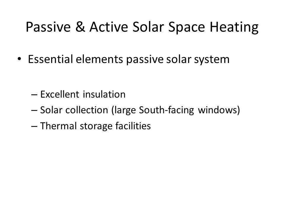 Passive & Active Solar Space Heating Essential elements passive solar system – Excellent insulation – Solar collection (large South-facing windows) – Thermal storage facilities