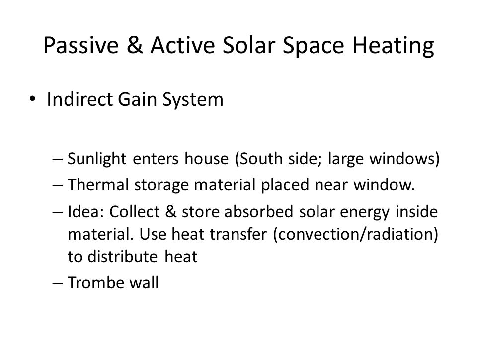 Passive & Active Solar Space Heating Indirect Gain System – Sunlight enters house (South side; large windows) – Thermal storage material placed near window.