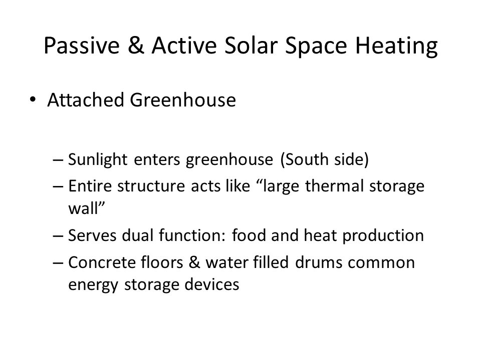 Passive & Active Solar Space Heating Attached Greenhouse – Sunlight enters greenhouse (South side) – Entire structure acts like large thermal storage wall – Serves dual function: food and heat production – Concrete floors & water filled drums common energy storage devices