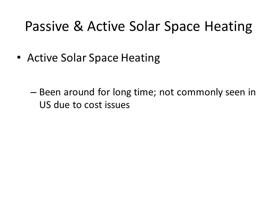 Passive & Active Solar Space Heating Active Solar Space Heating – Been around for long time; not commonly seen in US due to cost issues