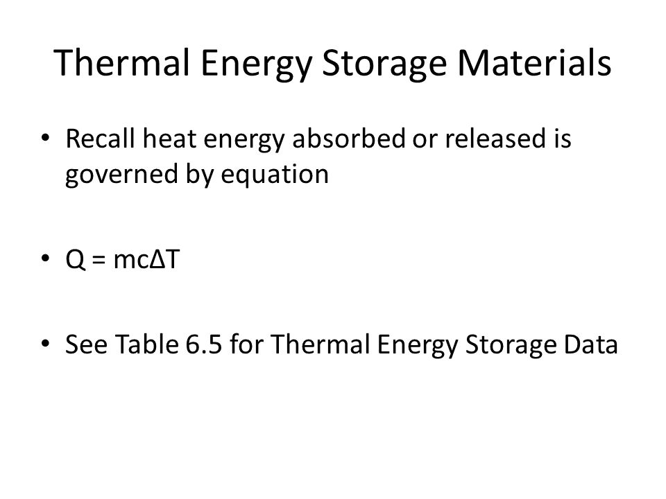 Thermal Energy Storage Materials Recall heat energy absorbed or released is governed by equation Q = mcΔT See Table 6.5 for Thermal Energy Storage Data