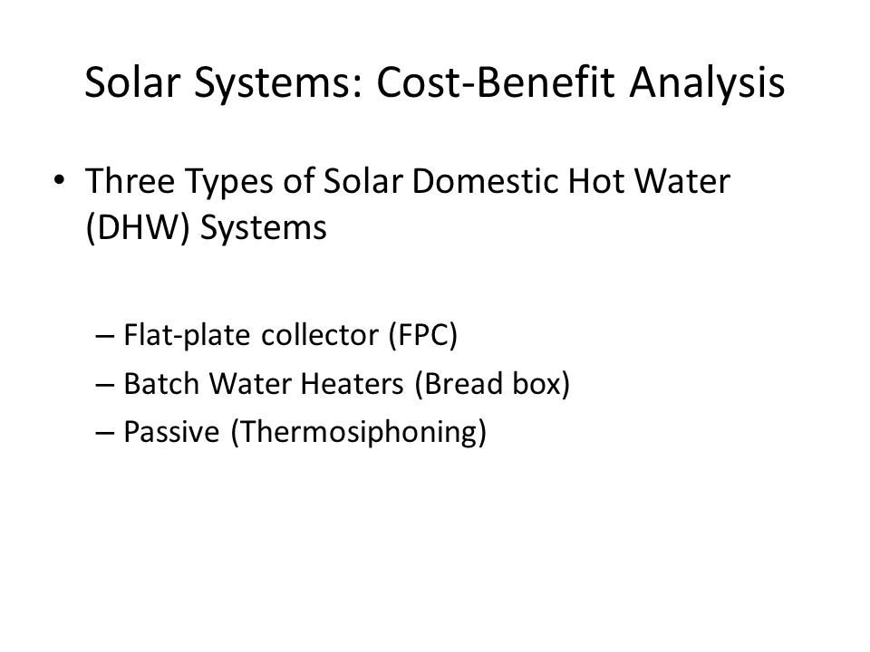 Solar Systems: Cost-Benefit Analysis Three Types of Solar Domestic Hot Water (DHW) Systems – Flat-plate collector (FPC) – Batch Water Heaters (Bread box) – Passive (Thermosiphoning)