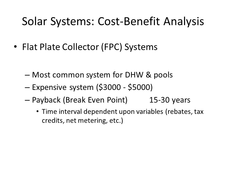 Solar Systems: Cost-Benefit Analysis Flat Plate Collector (FPC) Systems – Most common system for DHW & pools – Expensive system ($ $5000) – Payback (Break Even Point)15-30 years Time interval dependent upon variables (rebates, tax credits, net metering, etc.)