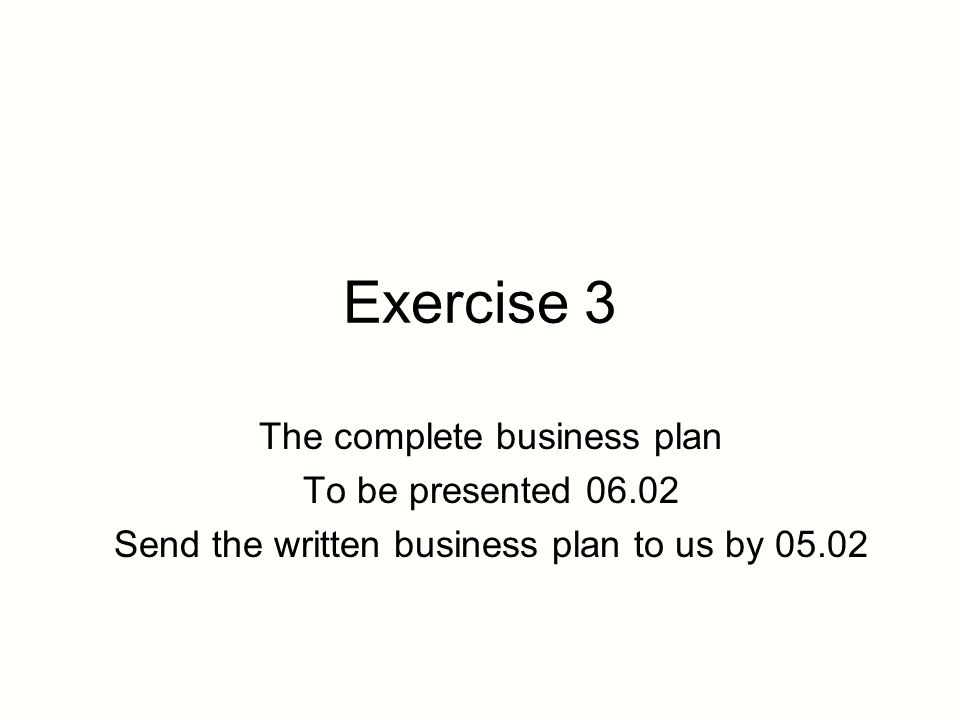 exercise 3 the complete business plan to be presented send the